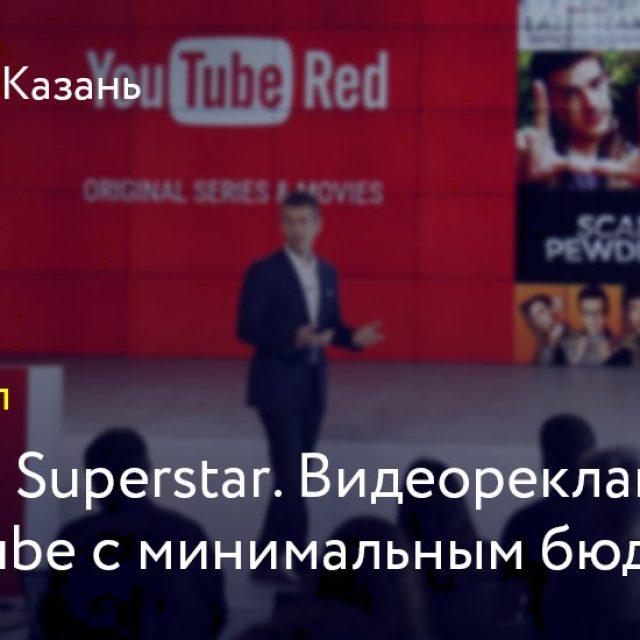 Google Superstar. Видеореклама в YouTube c минимальным бюджетом.